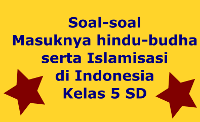 Soal-soal Masuknya hindu-budha serta Islamisasi di Indonesia Kelas 5 SD