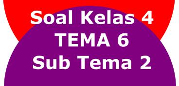 Soal kelas 4 TEMA 6 Sub Tema 2
