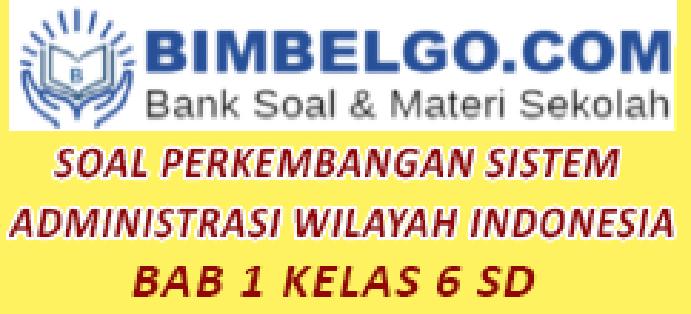 SOAL PERKEMBANGAN SISTEM  ADMINISTRASI WILAYAH INDONESIA Kelas 6 SD